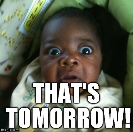 black baby shocked | THAT'S TOMORROW! | image tagged in black baby shocked | made w/ Imgflip meme maker