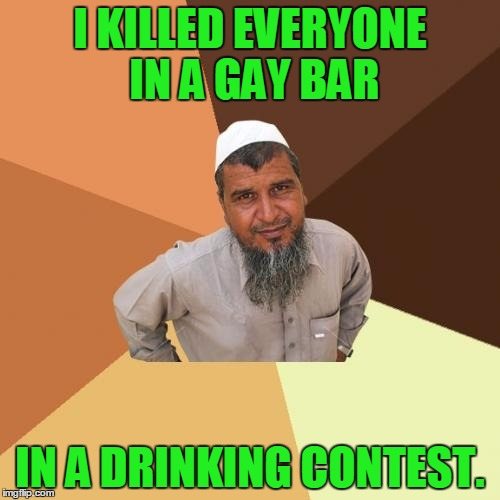 Ordinary Muslim Man Meme | I KILLED EVERYONE IN A GAY BAR IN A DRINKING CONTEST. | image tagged in memes,ordinary muslim man,gay,bar,gay bar,terrorist | made w/ Imgflip meme maker