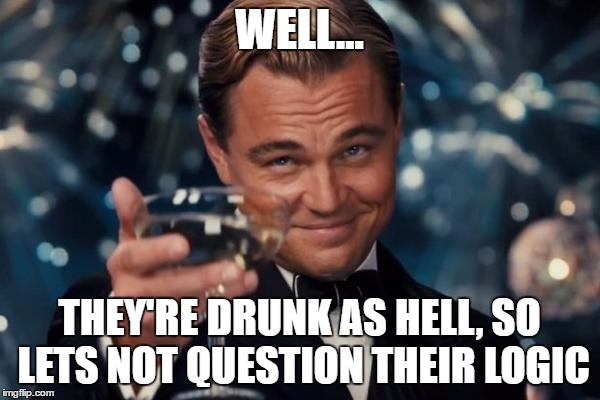 Leonardo Dicaprio Cheers Meme | WELL... THEY'RE DRUNK AS HELL, SO LETS NOT QUESTION THEIR LOGIC | image tagged in memes,leonardo dicaprio cheers | made w/ Imgflip meme maker