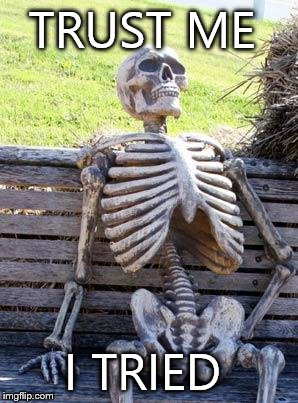 Waiting Skeleton Meme | TRUST ME I TRIED | image tagged in memes,waiting skeleton | made w/ Imgflip meme maker