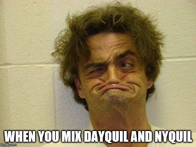 nyquill |  WHEN YOU MIX DAYQUIL AND NYQUIL | image tagged in funny memes | made w/ Imgflip meme maker