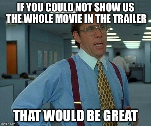 That Would Be Great Meme | IF YOU COULD NOT SHOW US THE WHOLE MOVIE IN THE TRAILER THAT WOULD BE GREAT | image tagged in memes,that would be great | made w/ Imgflip meme maker