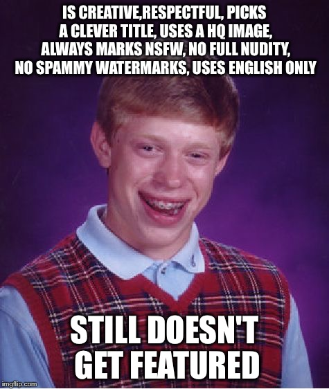 Bad Luck Brian Meme | IS CREATIVE,RESPECTFUL, PICKS A CLEVER TITLE, USES A HQ IMAGE, ALWAYS MARKS NSFW, NO FULL NUDITY, NO SPAMMY WATERMARKS, USES ENGLISH ONLY ST | image tagged in memes,bad luck brian | made w/ Imgflip meme maker