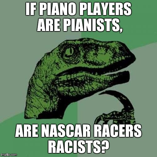 Philosoraptor Meme | IF PIANO PLAYERS ARE PIANISTS, ARE NASCAR RACERS RACISTS? | image tagged in memes,philosoraptor,funny,nascar | made w/ Imgflip meme maker