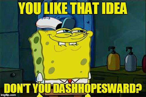 Dont You Squidward Meme | YOU LIKE THAT IDEA DON'T YOU DASHHOPESWARD? | image tagged in memes,dont you squidward | made w/ Imgflip meme maker