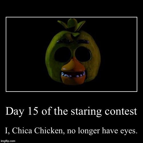 Clap, clap, Chica.15 Days! | Day 15 of the staring contest | I, Chica Chicken, no longer have eyes. | image tagged in funny,demotivationals,fnaf,chica,staring | made w/ Imgflip demotivational maker