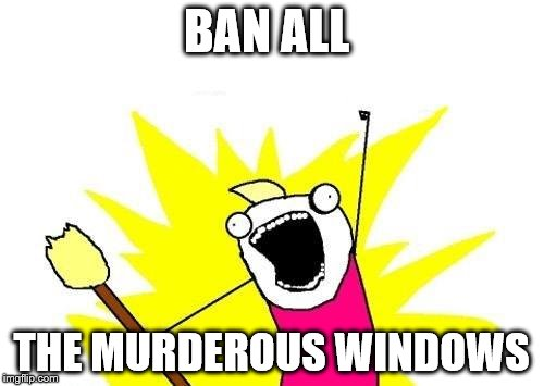 X All The Y Meme | BAN ALL THE MURDEROUS WINDOWS | image tagged in memes,x all the y | made w/ Imgflip meme maker