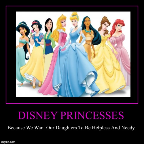 Also, Why Do They All Have The Exact Same Body Style?  | DISNEY PRINCESSES | Because We Want Our Daughters To Be Helpless And Needy | image tagged in funny,demotivationals,lynch1979 | made w/ Imgflip demotivational maker