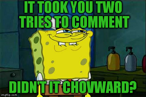 Dont You Squidward Meme | IT TOOK YOU TWO TRIES TO COMMENT DIDN'T IT CHOVWARD? | image tagged in memes,dont you squidward | made w/ Imgflip meme maker