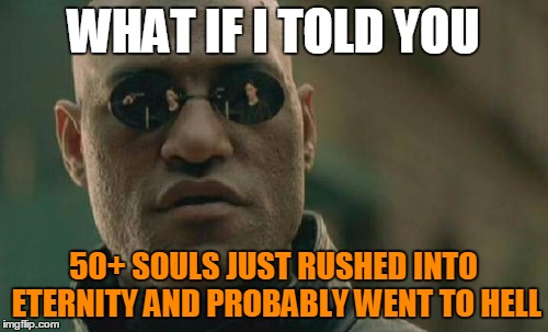 Matrix Morpheus Meme | WHAT IF I TOLD YOU 50+ SOULS JUST RUSHED INTO ETERNITY AND PROBABLY WENT TO HELL | image tagged in memes,matrix morpheus | made w/ Imgflip meme maker