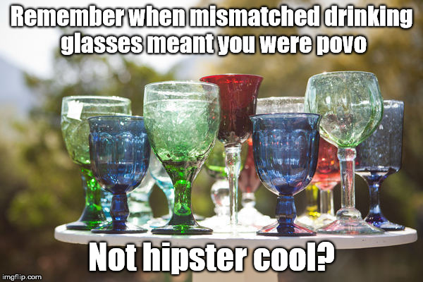 Nothing matches | Remember when mismatched drinking glasses meant you were povo Not hipster cool? | image tagged in hipster,poor,cool,glasses,remember when | made w/ Imgflip meme maker
