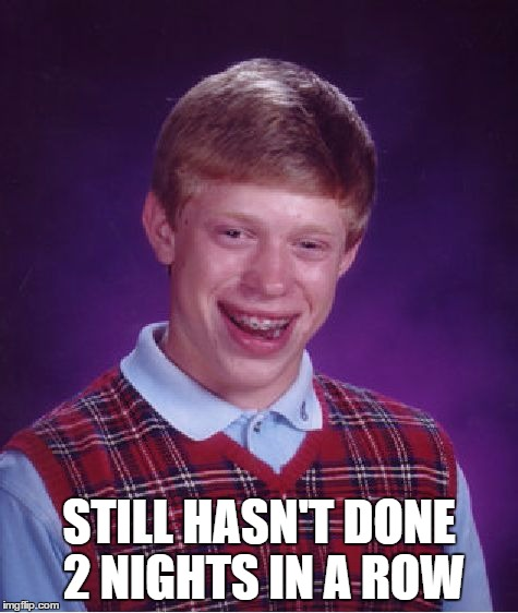 Bad Luck Brian Meme | STILL HASN'T DONE 2 NIGHTS IN A ROW | image tagged in memes,bad luck brian | made w/ Imgflip meme maker
