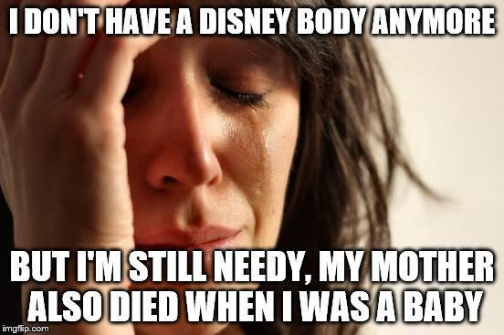 First World Problems Meme | I DON'T HAVE A DISNEY BODY ANYMORE BUT I'M STILL NEEDY, MY MOTHER ALSO DIED WHEN I WAS A BABY | image tagged in memes,first world problems | made w/ Imgflip meme maker