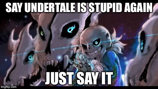 Oh, that's right, you can't. | SAY UNDERTALE IS STUPID AGAIN JUST SAY IT | image tagged in undertale,sans,sans undertale,say it one more time | made w/ Imgflip meme maker