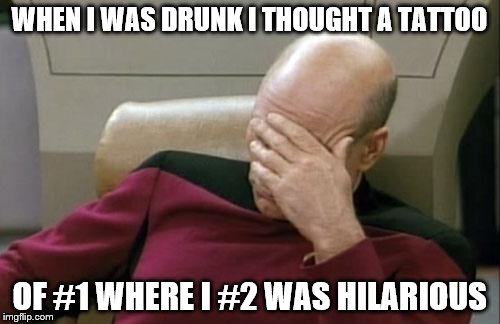 Captain Picard Facepalm Meme | WHEN I WAS DRUNK I THOUGHT A TATTOO OF #1 WHERE I #2 WAS HILARIOUS | image tagged in memes,captain picard facepalm | made w/ Imgflip meme maker