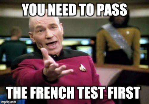 Picard Wtf Meme | YOU NEED TO PASS THE FRENCH TEST FIRST | image tagged in memes,picard wtf | made w/ Imgflip meme maker
