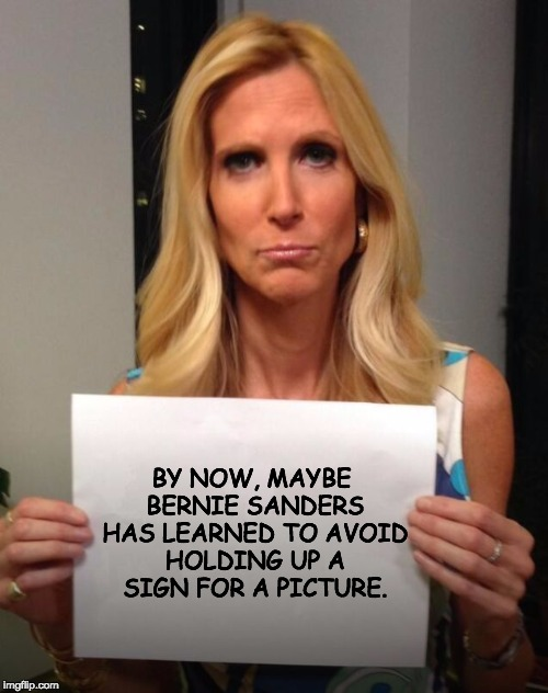 I have been saving the Ann Coulter picture for just this opportunity.  |  BY NOW, MAYBE BERNIE SANDERS HAS LEARNED TO AVOID HOLDING UP A SIGN FOR A PICTURE. | image tagged in coulter,bernie sanders | made w/ Imgflip meme maker