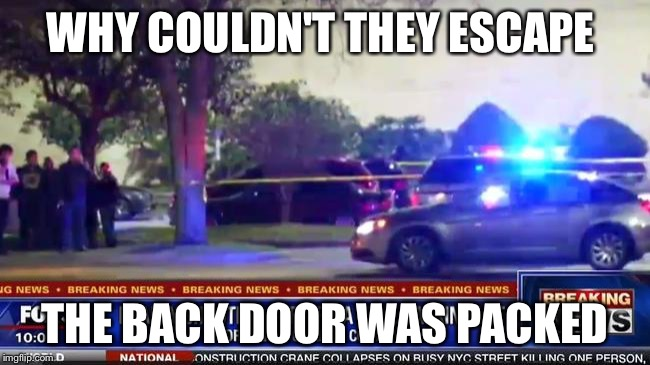 Too soon | WHY COULDN'T THEY ESCAPE THE BACK DOOR WAS PACKED | image tagged in orlando,mass shooting,too soon | made w/ Imgflip meme maker