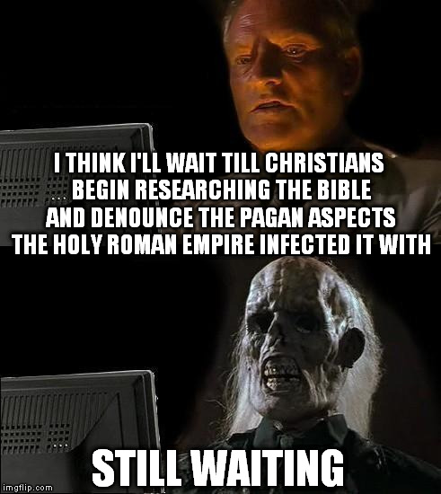 Ill Just Wait Here Meme | I THINK I'LL WAIT TILL CHRISTIANS BEGIN RESEARCHING THE BIBLE AND DENOUNCE THE PAGAN ASPECTS THE HOLY ROMAN EMPIRE INFECTED IT WITH STILL WA | image tagged in memes,ill just wait here | made w/ Imgflip meme maker