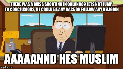 Aaaaand Its Gone Meme | THERE WAS A MASS SHOOTING IN ORLANDO? LETS NOT JUMP TO CONCLUSIONS, HE COULD BE ANY RACE OR FOLLOW ANY RELIGION AAAAANND HES MUSLIM | image tagged in memes,aaaaand its gone | made w/ Imgflip meme maker