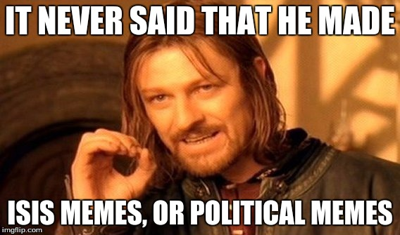 One Does Not Simply Meme | IT NEVER SAID THAT HE MADE ISIS MEMES, OR POLITICAL MEMES | image tagged in memes,one does not simply | made w/ Imgflip meme maker