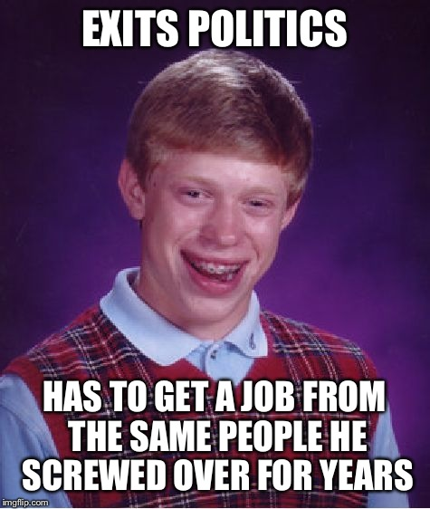 Bad Luck Brian Meme | EXITS POLITICS HAS TO GET A JOB FROM THE SAME PEOPLE HE SCREWED OVER FOR YEARS | image tagged in memes,bad luck brian | made w/ Imgflip meme maker