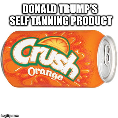 orange crush | DONALD TRUMP'S SELF TANNING PRODUCT | image tagged in orange crush | made w/ Imgflip meme maker