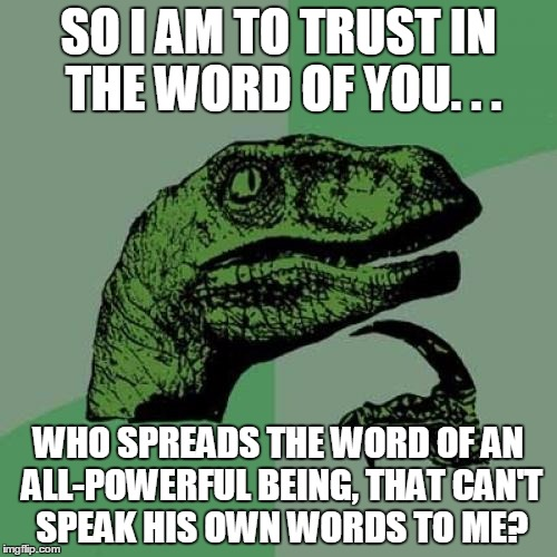 Philosoraptor | SO I AM TO TRUST IN THE WORD OF YOU. . . WHO SPREADS THE WORD OF AN ALL-POWERFUL BEING, THAT CAN'T SPEAK HIS OWN WORDS TO ME? | image tagged in memes,philosoraptor,all-powerful,the word,spread,anti-religion | made w/ Imgflip meme maker
