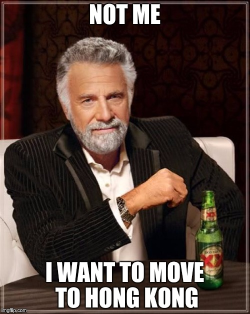 The Most Interesting Man In The World Meme | NOT ME I WANT TO MOVE TO HONG KONG | image tagged in memes,the most interesting man in the world | made w/ Imgflip meme maker