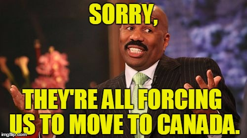 Steve Harvey Meme | SORRY, THEY'RE ALL FORCING US TO MOVE TO CANADA. | image tagged in memes,steve harvey | made w/ Imgflip meme maker