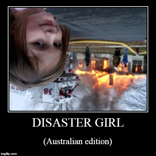 No worries, mate :) | DISASTER GIRL | (Australian edition) | image tagged in funny,demotivationals,demotivational week,disaster girl,australia,australians | made w/ Imgflip demotivational maker