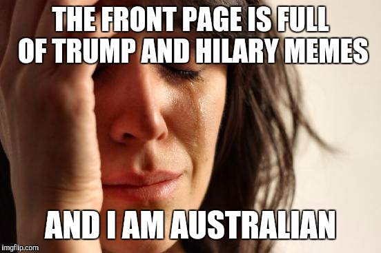 First World Problems Meme | THE FRONT PAGE IS FULL OF TRUMP AND HILARY MEMES AND I AM AUSTRALIAN | image tagged in memes,first world problems | made w/ Imgflip meme maker