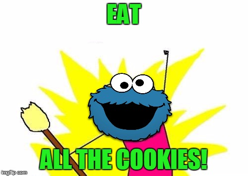 X All The Y Meme | EAT ALL THE COOKIES! | image tagged in memes,x all the y | made w/ Imgflip meme maker