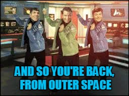 AND SO YOU'RE BACK, FROM OUTER SPACE | made w/ Imgflip meme maker