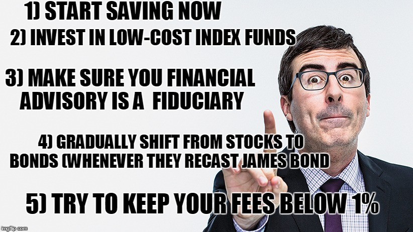 John Olivers Financial Advice | 1) START SAVING NOW 2) INVEST IN LOW-COST INDEX FUNDS 3) MAKE SURE YOU FINANCIAL ADVISORY IS A FIDUCIARY 4) GRADUALLY SHIFT FROM STOCKS TO  | image tagged in memes,john oliver,financial advice,advice | made w/ Imgflip meme maker