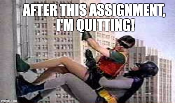 AFTER THIS ASSIGNMENT, I'M QUITTING! | made w/ Imgflip meme maker