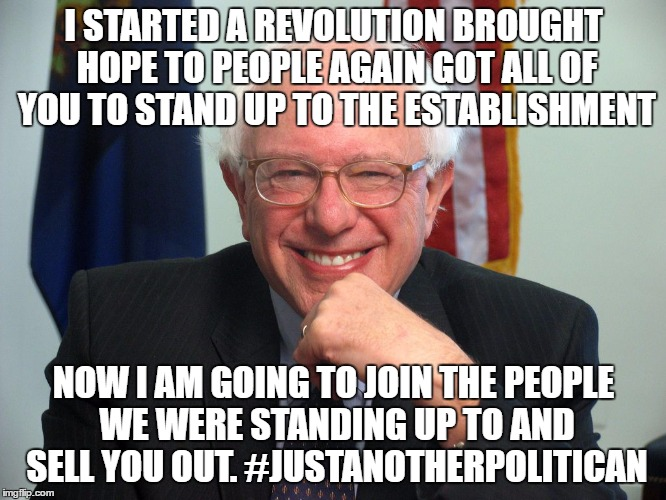 Vote Bernie Sanders |  I STARTED A REVOLUTION BROUGHT HOPE TO PEOPLE AGAIN GOT ALL OF YOU TO STAND UP TO THE ESTABLISHMENT; NOW I AM GOING TO JOIN THE PEOPLE WE WERE STANDING UP TO AND SELL YOU OUT. #JUSTANOTHERPOLITICAN | image tagged in vote bernie sanders | made w/ Imgflip meme maker