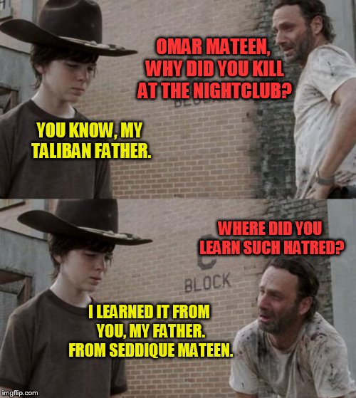 Good job, Seddique Mateen.  Your son, Omar, learned your lessons well! | OMAR MATEEN, WHY DID YOU KILL AT THE NIGHTCLUB? YOU KNOW, MY TALIBAN FATHER. WHERE DID YOU LEARN SUCH HATRED? I LEARNED IT FROM YOU, MY FATH | image tagged in meme,omar mateen,seddique mateen,orlando gay bar,muslim terror,hatred | made w/ Imgflip meme maker