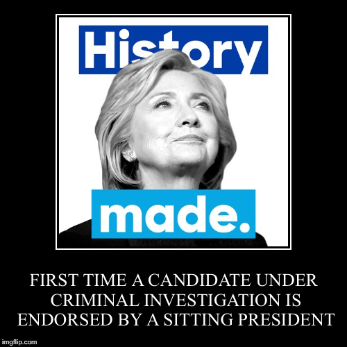 History Made! | FIRST TIME A CANDIDATE UNDER CRIMINAL INVESTIGATION IS ENDORSED BY A SITTING PRESIDENT | image tagged in funny,demotivationals,memes,hillary,election 2016 | made w/ Imgflip demotivational maker