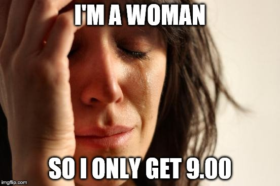 First World Problems Meme | I'M A WOMAN SO I ONLY GET 9.00 | image tagged in memes,first world problems | made w/ Imgflip meme maker