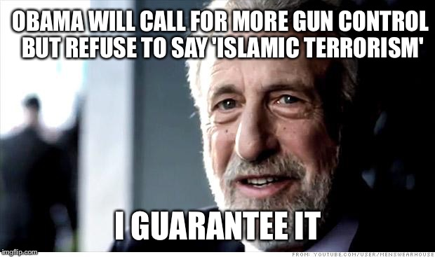 I Guarantee It Meme | OBAMA WILL CALL FOR MORE GUN CONTROL BUT REFUSE TO SAY 'ISLAMIC TERRORISM' I GUARANTEE IT | image tagged in memes,i guarantee it,obama,gun control,islam,terrorism | made w/ Imgflip meme maker