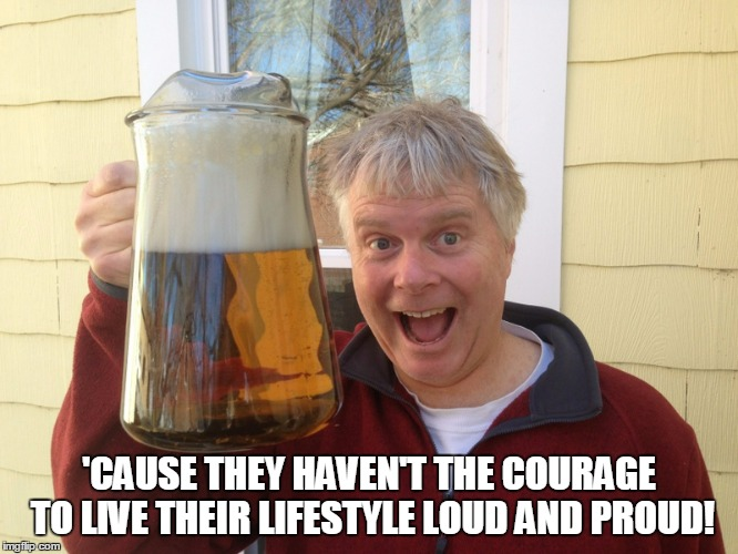 'CAUSE THEY HAVEN'T THE COURAGE TO LIVE THEIR LIFESTYLE LOUD AND PROUD! | made w/ Imgflip meme maker