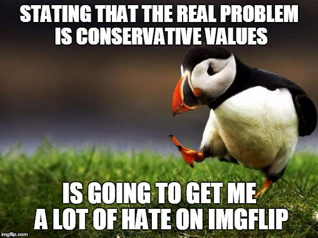 STATING THAT THE REAL PROBLEM IS CONSERVATIVE VALUES IS GOING TO GET ME A LOT OF HATE ON IMGFLIP | made w/ Imgflip meme maker