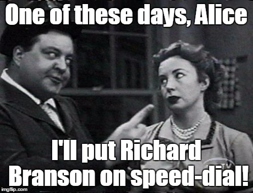 Honeymooners privatized | One of these days, Alice I'll put Richard Branson on speed-dial! | image tagged in honeymooners | made w/ Imgflip meme maker