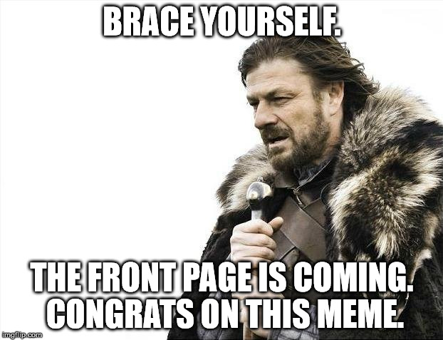 Brace Yourselves X is Coming Meme | BRACE YOURSELF. THE FRONT PAGE IS COMING. CONGRATS ON THIS MEME. | image tagged in memes,brace yourselves x is coming | made w/ Imgflip meme maker
