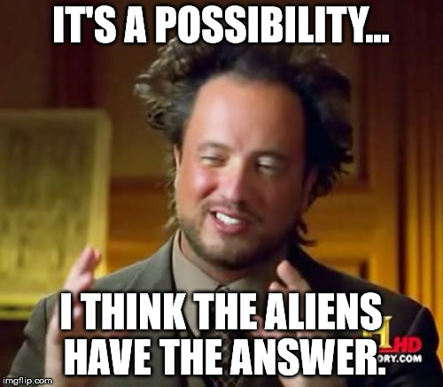 Ancient Aliens Meme | IT'S A POSSIBILITY... I THINK THE ALIENS HAVE THE ANSWER. | image tagged in memes,ancient aliens | made w/ Imgflip meme maker