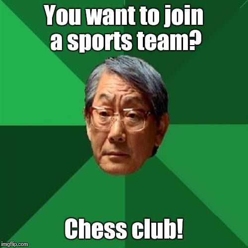 My parents said this to me when I was really young |  You want to join a sports team? Chess club! | image tagged in memes,high expectations asian father,trhtimmy,sports | made w/ Imgflip meme maker
