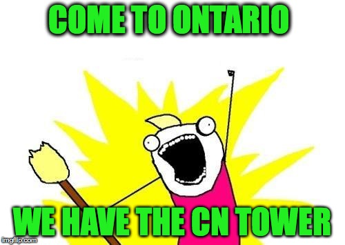 X All The Y Meme | COME TO ONTARIO WE HAVE THE CN TOWER | image tagged in memes,x all the y | made w/ Imgflip meme maker