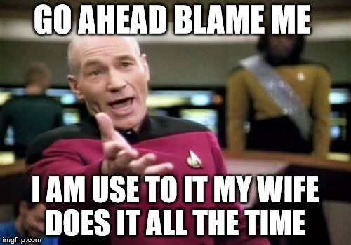 Picard Wtf Meme | GO AHEAD BLAME ME I AM USE TO IT MY WIFE DOES IT ALL THE TIME | image tagged in memes,picard wtf | made w/ Imgflip meme maker