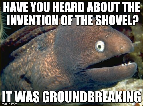Bad Joke Eel Meme | HAVE YOU HEARD ABOUT THE INVENTION OF THE SHOVEL? IT WAS GROUNDBREAKING | image tagged in memes,bad joke eel | made w/ Imgflip meme maker